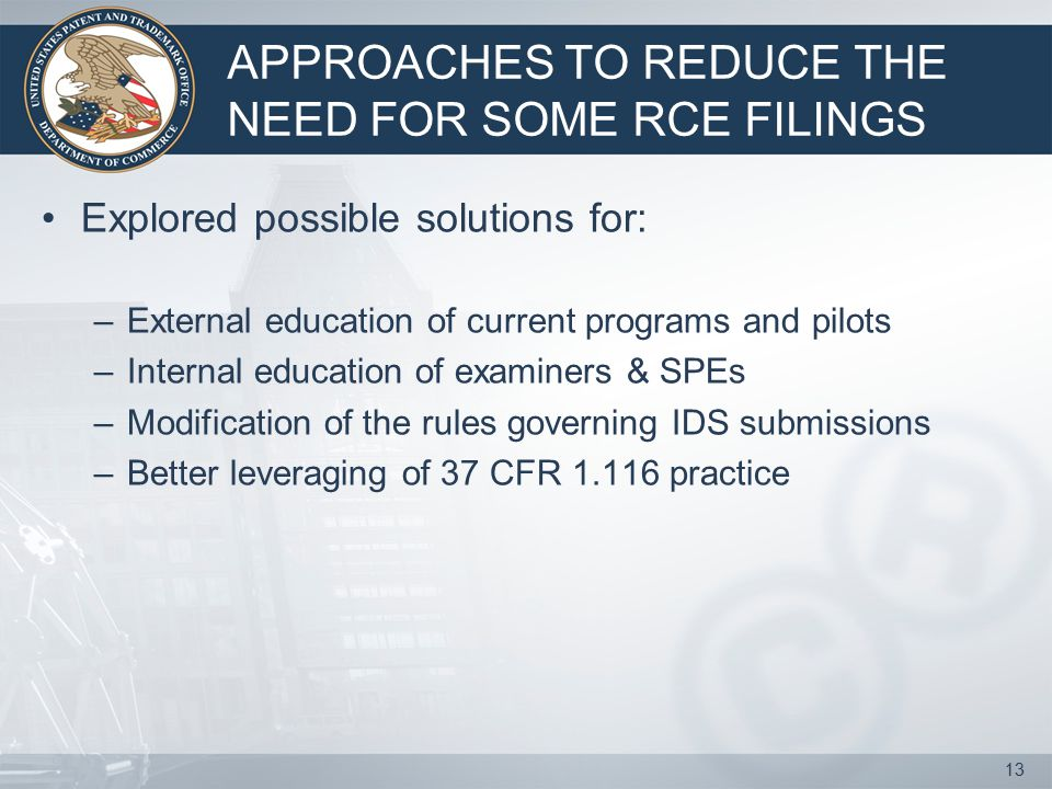 APPROACHES TO REDUCE THE NEED FOR SOME RCE FILINGS Explored possible solutions for: –External education of current programs and pilots –Internal education of examiners & SPEs –Modification of the rules governing IDS submissions –Better leveraging of 37 CFR 1.116 practice 13