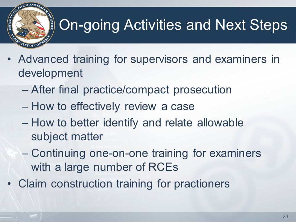 On-going Activities and Next Steps Advanced training for supervisors and examiners in development –After final practice/compact prosecution –How to ef