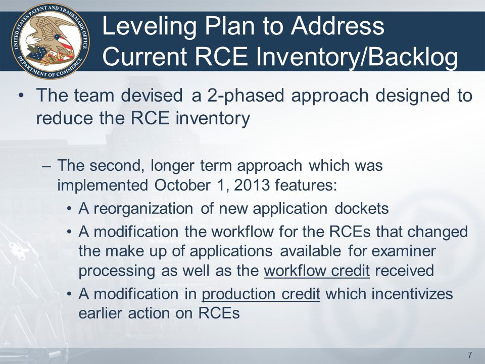 Leveling Plan to Address Current RCE Inventory/Backlog The team devised a 2-phased approach designed to reduce the RCE inventory –The second, longer term approach which was implemented October 1, 2013 features: A reorganization of new application dockets A modification the workflow for the RCEs that changed the make up of applications available for examiner processing as well as the workflow credit received A modification in production credit which incentivizes earlier action on RCEs 7