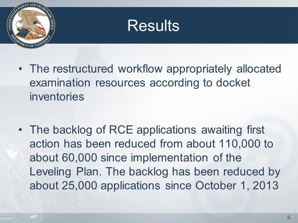 Results The restructured workflow appropriately allocated examination resources according to docket inventories The backlog of RCE applications awaiting first action has been reduced from about 110,000 to about 60,000 since implementation of the Leveling Plan.