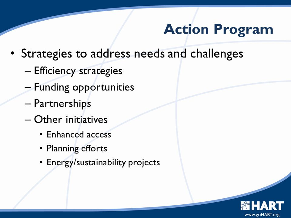 Action Program Strategies to address needs and challenges – Efficiency strategies – Funding opportunities – Partnerships – Other initiatives Enhanced