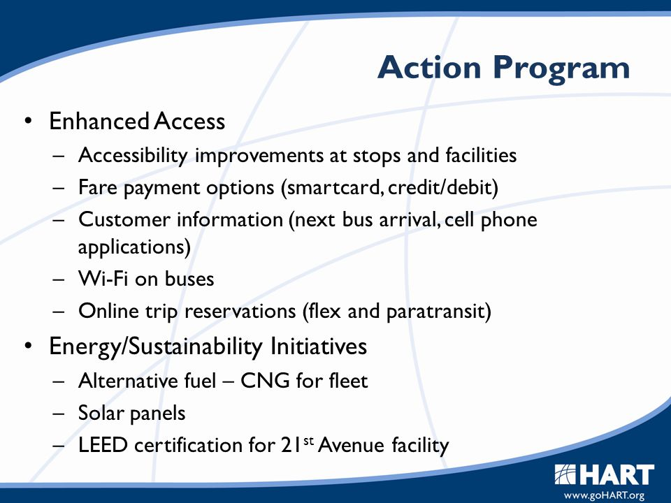 Action Program Enhanced Access –Accessibility improvements at stops and facilities –Fare payment options (smartcard, credit/debit) –Customer informati