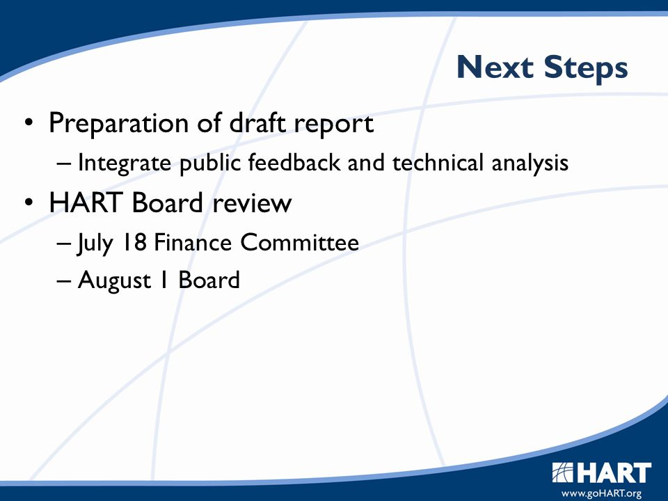 Next Steps Preparation of draft report – Integrate public feedback and technical analysis HART Board review – July 18 Finance Committee – August 1 Boa