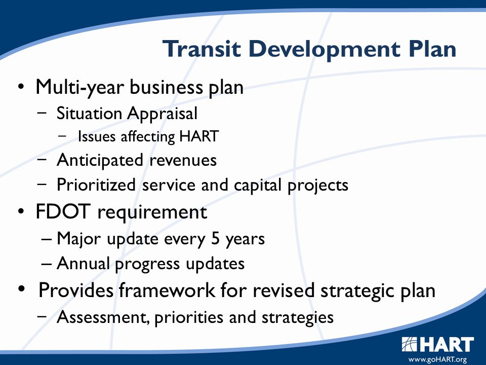 Transit Development Plan Multi-year business plan  Situation Appraisal  Issues affecting HART  Anticipated revenues  Prioritized service and capit