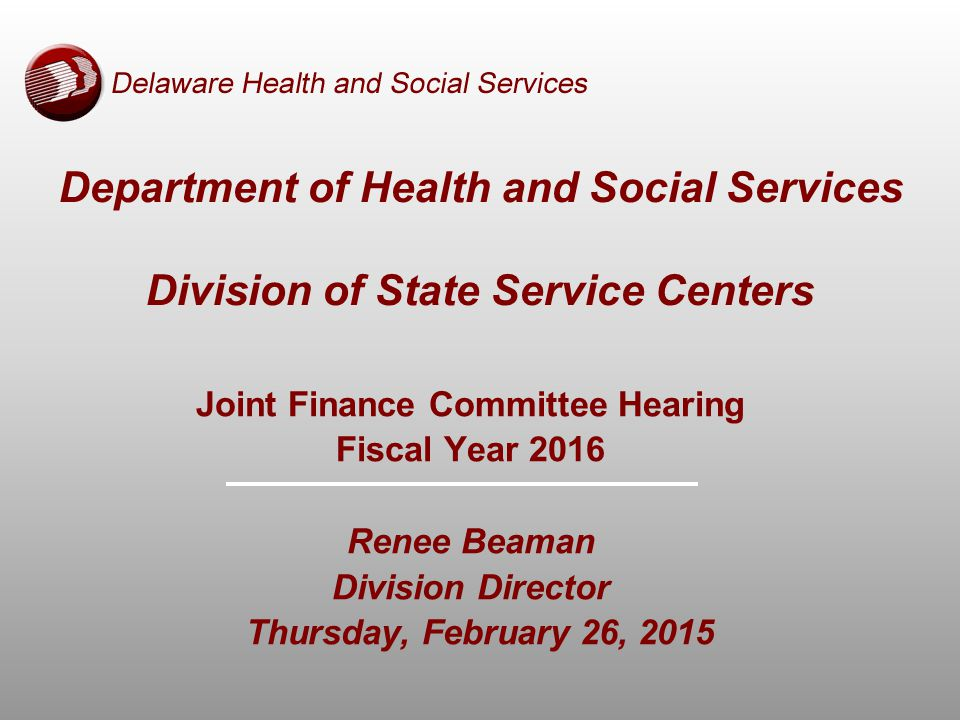 Joint Finance Committee Hearing Fiscal Year 2016 Renee Beaman Division Director Thursday, February 26, 2015 Department of Health and Social Services Division of State Service Centers