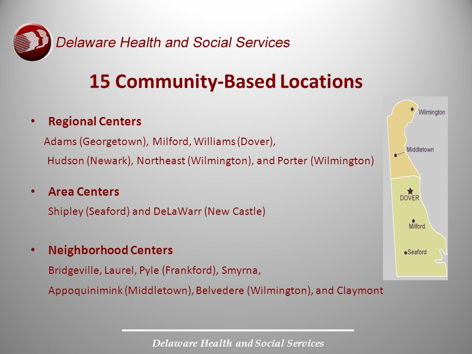 Delaware Health and Social Services Regional Centers Adams (Georgetown), Milford, Williams (Dover), Hudson (Newark), Northeast (Wilmington), and Porte