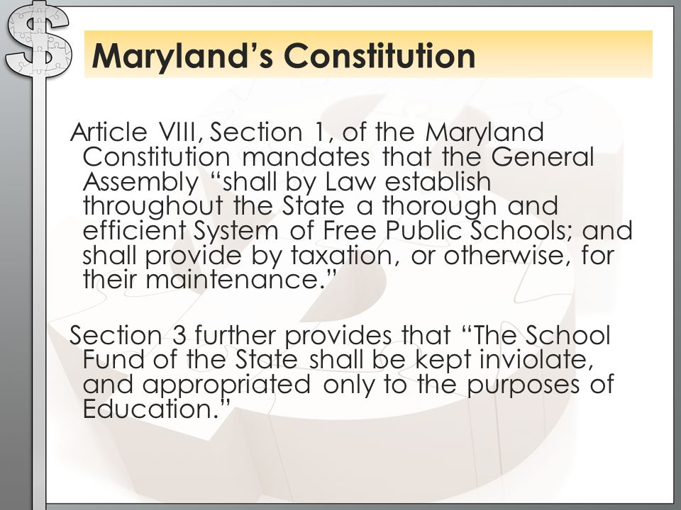 Article VIII, Section 1, of the Maryland Constitution mandates that the General Assembly shall by Law establish throughout the State a thorough and efficient System of Free Public Schools; and shall provide by taxation, or otherwise, for their maintenance. Section 3 further provides that The School Fund of the State shall be kept inviolate, and appropriated only to the purposes of Education. Maryland's Constitution