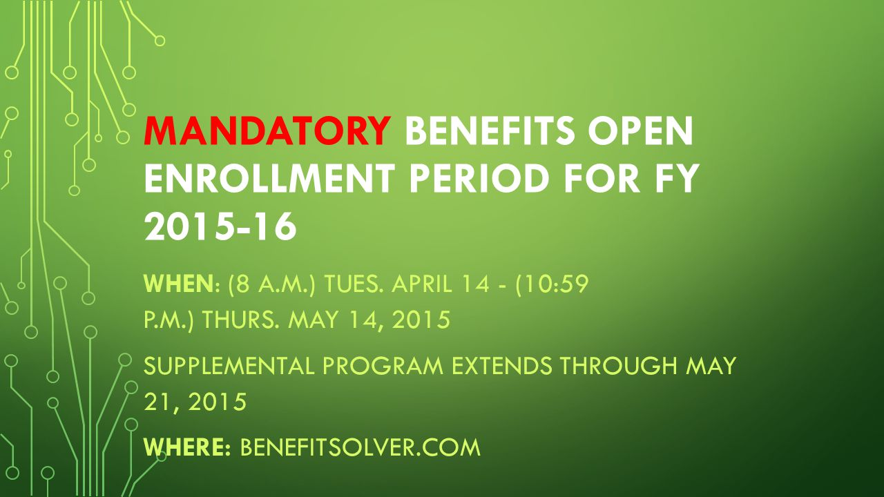 MANDATORY BENEFITS OPEN ENROLLMENT PERIOD FOR FY 2015-16 WHEN: (8 A.M.) TUES.