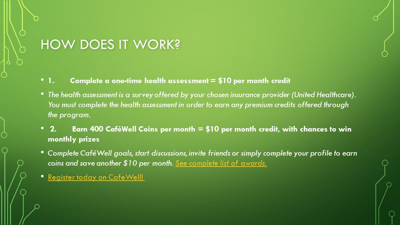 HOW DOES IT WORK? 1. Complete a one-time health assessment = $10 per month credit The health assessment is a survey offered by your chosen insurance p