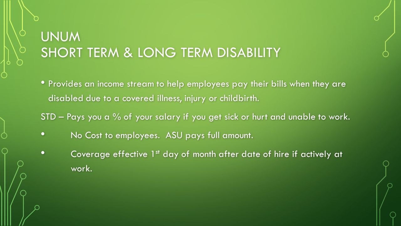 UNUM SHORT TERM & LONG TERM DISABILITY Provides an income stream to help employees pay their bills when they are disabled due to a covered illness, injury or childbirth.