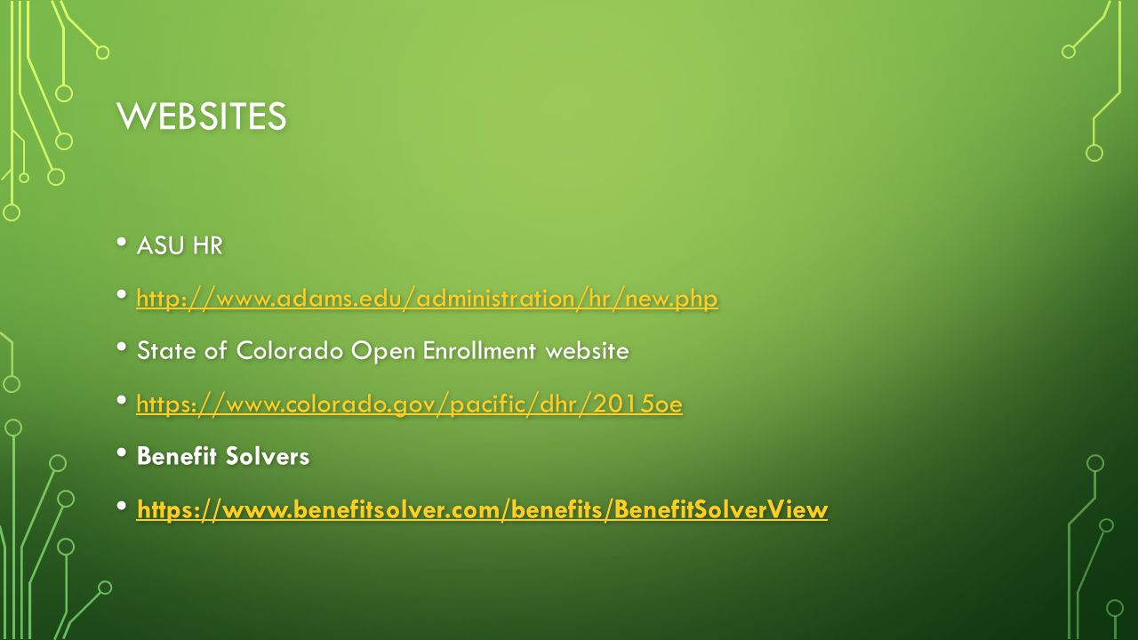 WEBSITES ASU HR ASU HR http://www.adams.edu/administration/hr/new.php http://www.adams.edu/administration/hr/new.php http://www.adams.edu/administration/hr/new.php State of Colorado Open Enrollment website State of Colorado Open Enrollment website https://www.colorado.gov/pacific/dhr/2015oe https://www.colorado.gov/pacific/dhr/2015oe https://www.colorado.gov/pacific/dhr/2015oe Benefit Solvers Benefit Solvers https://www.benefitsolver.com/benefits/BenefitSolverView https://www.benefitsolver.com/benefits/BenefitSolverView https://www.benefitsolver.com/benefits/BenefitSolverView