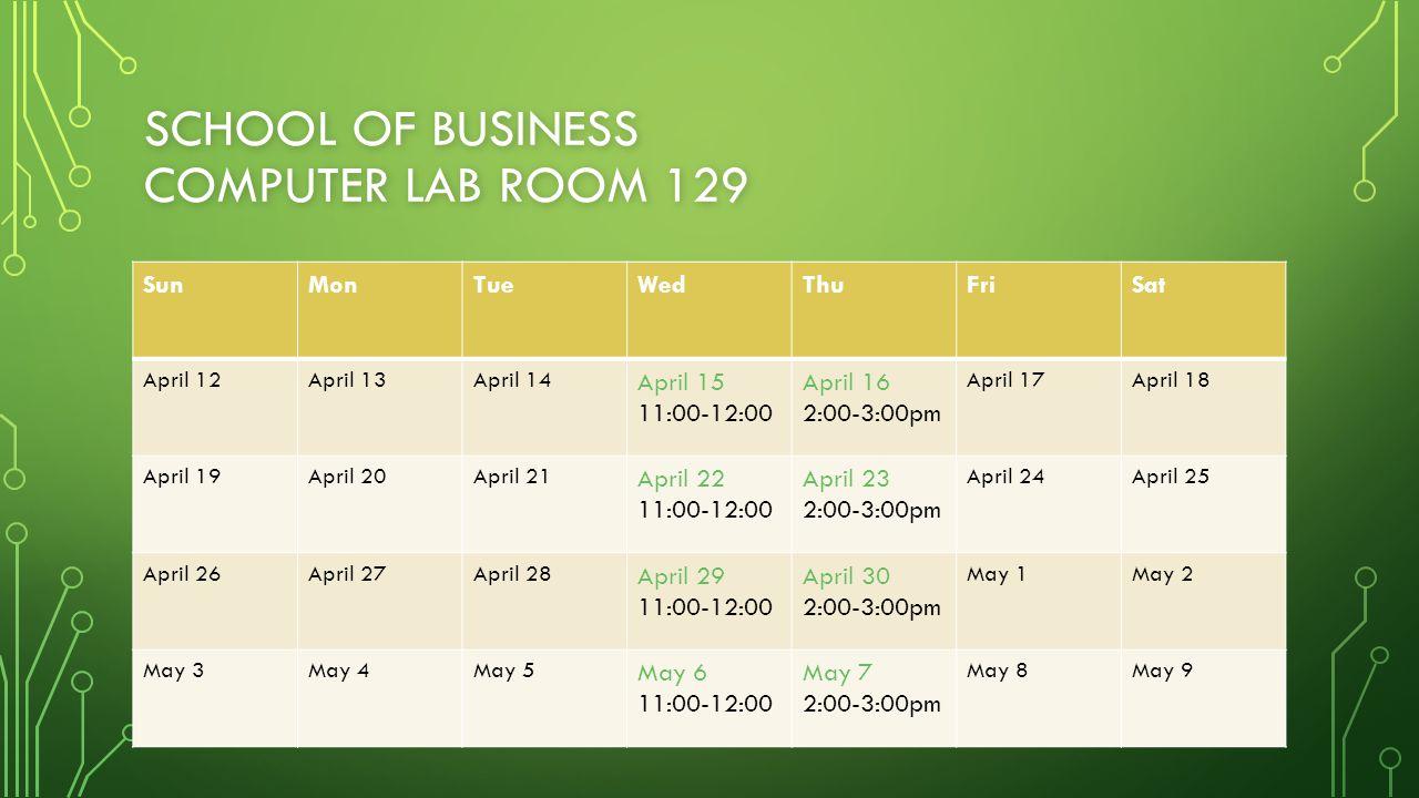 SCHOOL OF BUSINESS COMPUTER LAB ROOM 129 SunMonTueWedThuFriSat April 12April 13April 14 April 15 11:00-12:00 April 16 2:00-3:00pm April 17April 18 Apr