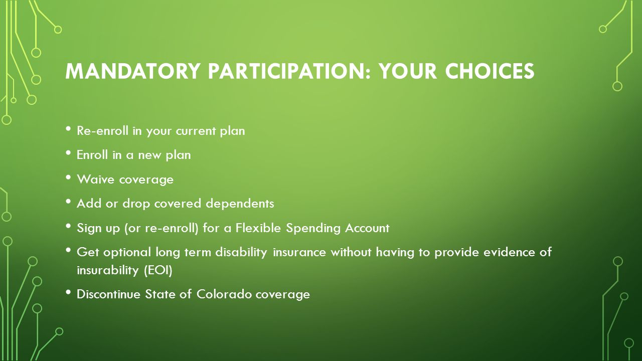 MANDATORY PARTICIPATION: YOUR CHOICES Re-enroll in your current plan Enroll in a new plan Waive coverage Add or drop covered dependents Sign up (or re-enroll) for a Flexible Spending Account Get optional long term disability insurance without having to provide evidence of insurability (EOI) Discontinue State of Colorado coverage