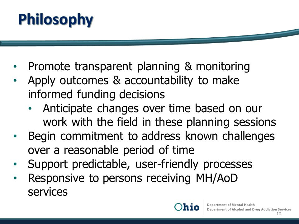 Promote transparent planning & monitoring Apply outcomes & accountability to make informed funding decisions Anticipate changes over time based on our work with the field in these planning sessions Begin commitment to address known challenges over a reasonable period of time Support predictable, user-friendly processes Responsive to persons receiving MH/AoD services 10