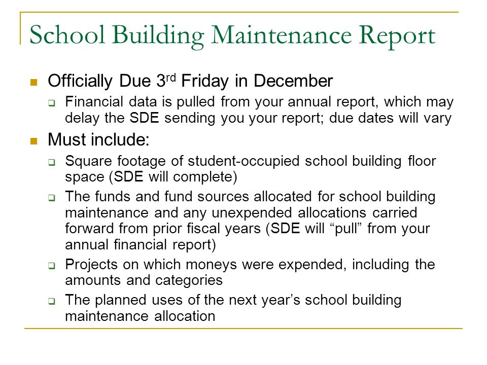School Building Maintenance Report Officially Due 3 rd Friday in December  Financial data is pulled from your annual report, which may delay the SDE sending you your report; due dates will vary Must include:  Square footage of student-occupied school building floor space (SDE will complete)  The funds and fund sources allocated for school building maintenance and any unexpended allocations carried forward from prior fiscal years (SDE will pull from your annual financial report)  Projects on which moneys were expended, including the amounts and categories  The planned uses of the next year's school building maintenance allocation