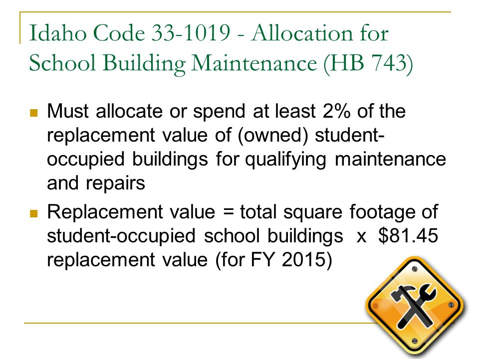 Idaho Code 33-1019 - Allocation for School Building Maintenance (HB 743) Must allocate or spend at least 2% of the replacement value of (owned) student- occupied buildings for qualifying maintenance and repairs Replacement value = total square footage of student-occupied school buildings x $81.45 replacement value (for FY 2015)
