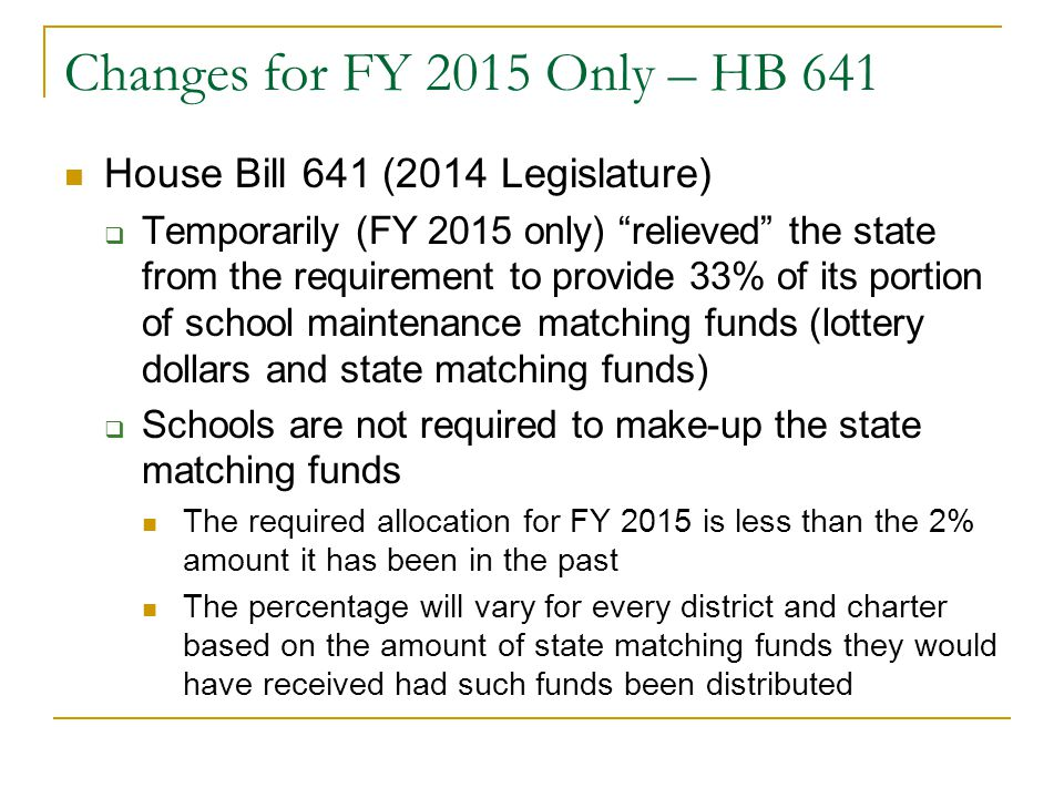 Changes for FY 2015 Only – HB 641 House Bill 641 (2014 Legislature)  Temporarily (FY 2015 only) relieved the state from the requirement to provide 33% of its portion of school maintenance matching funds (lottery dollars and state matching funds)  Schools are not required to make-up the state matching funds The required allocation for FY 2015 is less than the 2% amount it has been in the past The percentage will vary for every district and charter based on the amount of state matching funds they would have received had such funds been distributed