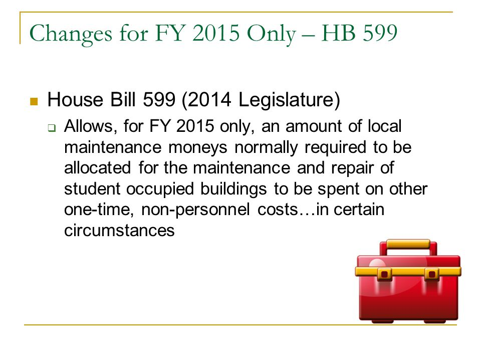 Changes for FY 2015 Only – HB 599 House Bill 599 (2014 Legislature)  Allows, for FY 2015 only, an amount of local maintenance moneys normally required to be allocated for the maintenance and repair of student occupied buildings to be spent on other one-time, non-personnel costs…in certain circumstances