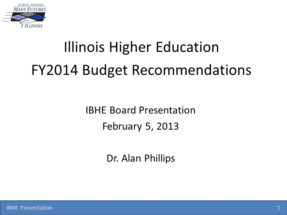 IBHE Presentation 1 Illinois Higher Education FY2014 Budget Recommendations IBHE Board Presentation February 5, 2013 Dr. Alan Phillips