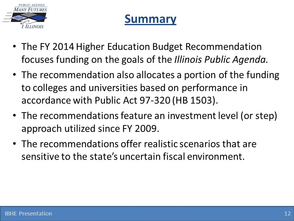 The FY 2014 Higher Education Budget Recommendation focuses funding on the goals of the Illinois Public Agenda. The recommendation also allocates a por