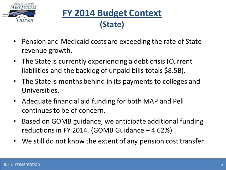 FY 2014 Budget Context (State) 2 IBHE Presentation Pension and Medicaid costs are exceeding the rate of State revenue growth. The State is currently e
