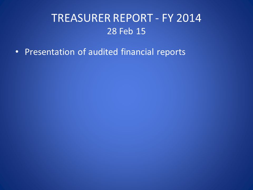 TREASURER REPORT - FY 2014 28 Feb 15 Presentation of audited financial reports
