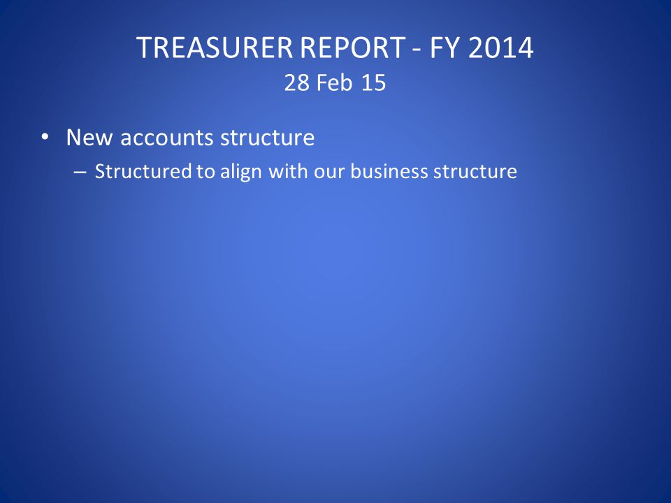 TREASURER REPORT - FY 2014 28 Feb 15 New accounts structure – Structured to align with our business structure