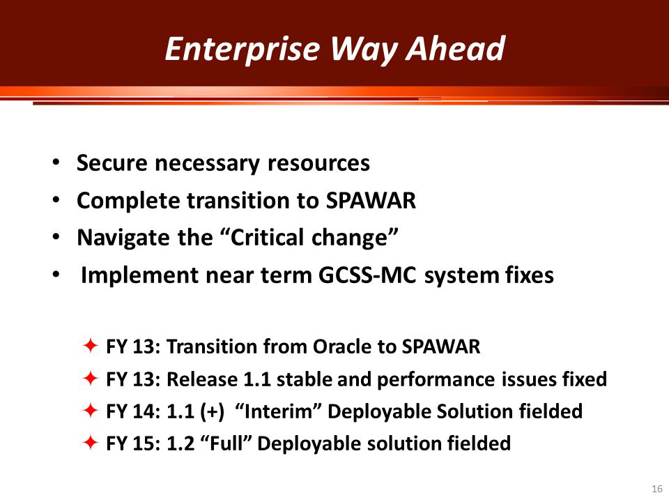 "Enterprise Way Ahead Secure necessary resources Complete transition to SPAWAR Navigate the ""Critical change"" Implement near term GCSS-MC system fixes"