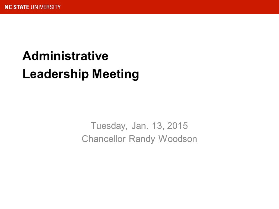 Administrative Leadership Meeting Tuesday, Jan. 13, 2015 Chancellor Randy Woodson