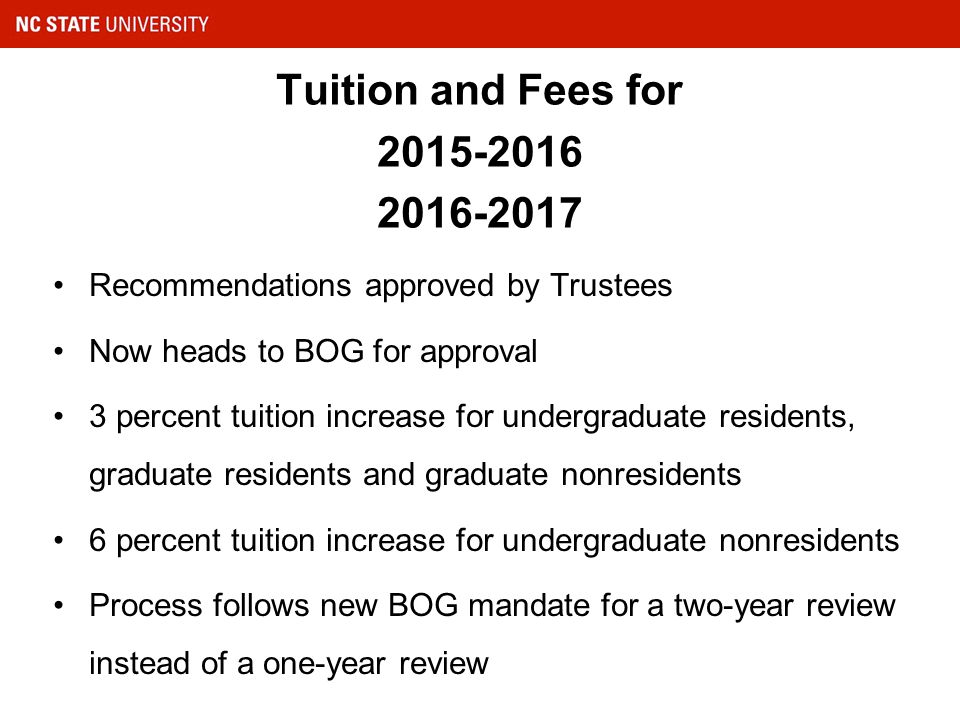 Tuition and Fees for 2015-2016 2016-2017 Recommendations approved by Trustees Now heads to BOG for approval 3 percent tuition increase for undergraduate residents, graduate residents and graduate nonresidents 6 percent tuition increase for undergraduate nonresidents Process follows new BOG mandate for a two-year review instead of a one-year review