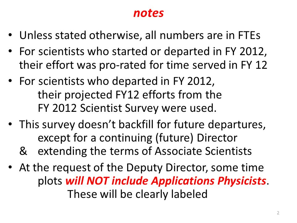 notes Unless stated otherwise, all numbers are in FTEs For scientists who started or departed in FY 2012, their effort was pro-rated for time served in FY 12 For scientists who departed in FY 2012, their projected FY12 efforts from the FY 2012 Scientist Survey were used.