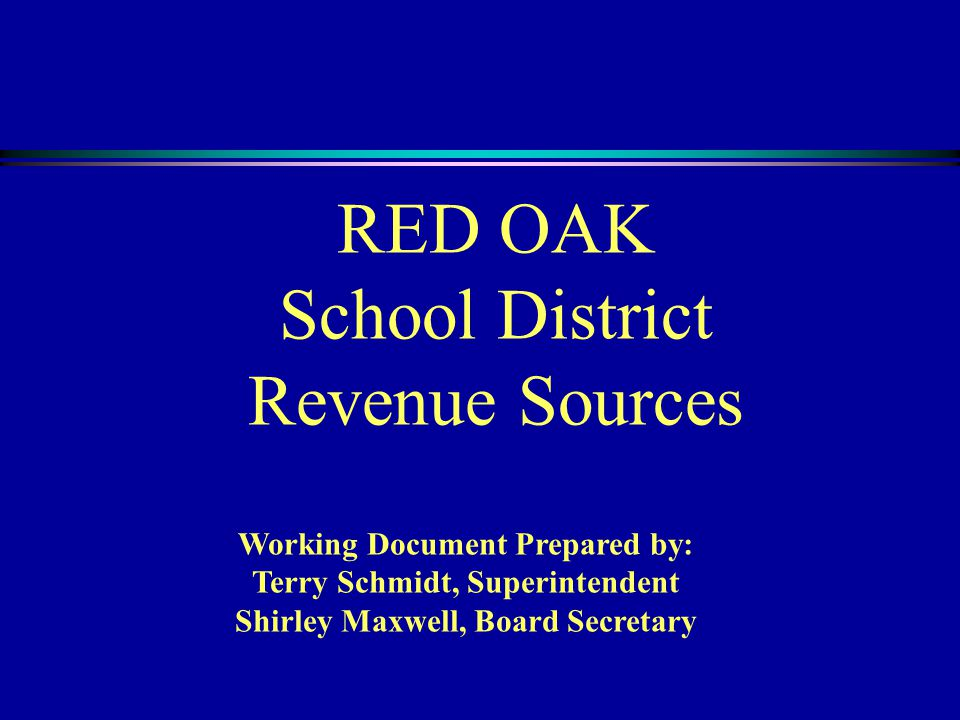 RED OAK School District Revenue Sources Working Document Prepared by: Terry Schmidt, Superintendent Shirley Maxwell, Board Secretary