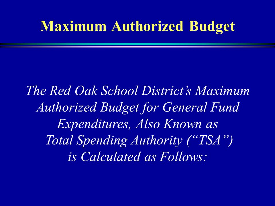 Maximum Authorized Budget The Red Oak School District's Maximum Authorized Budget for General Fund Expenditures, Also Known as Total Spending Authority ( TSA ) is Calculated as Follows: