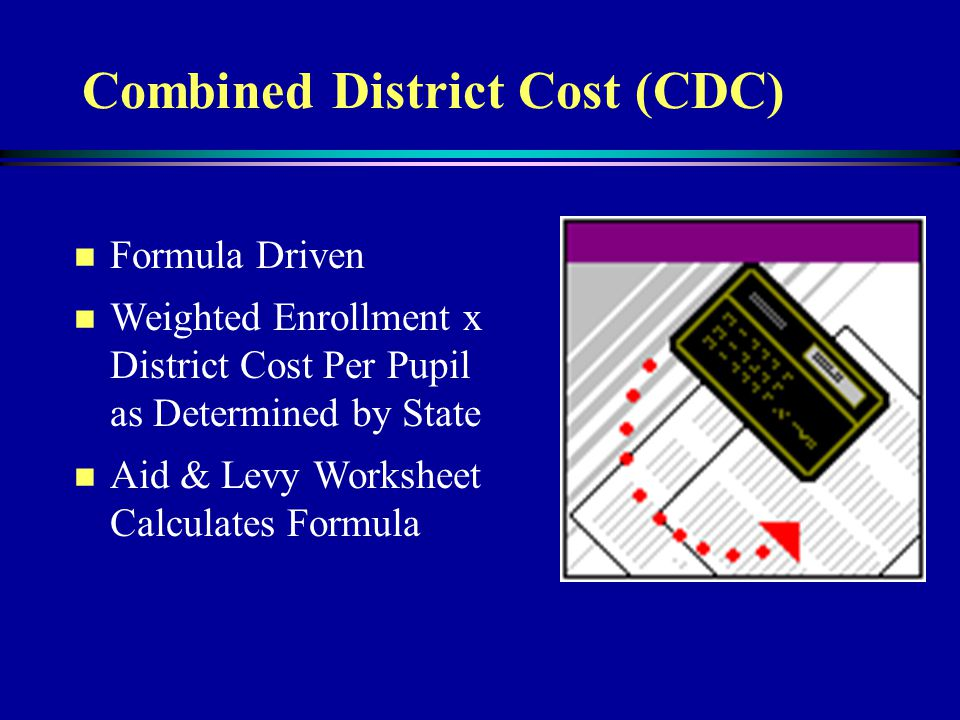 Combined District Cost (CDC) n Formula Driven n Weighted Enrollment x District Cost Per Pupil as Determined by State n Aid & Levy Worksheet Calculates Formula