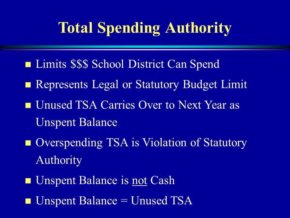 Total Spending Authority n Limits $$$ School District Can Spend n Represents Legal or Statutory Budget Limit n Unused TSA Carries Over to Next Year as Unspent Balance n Overspending TSA is Violation of Statutory Authority n Unspent Balance is not Cash n Unspent Balance = Unused TSA