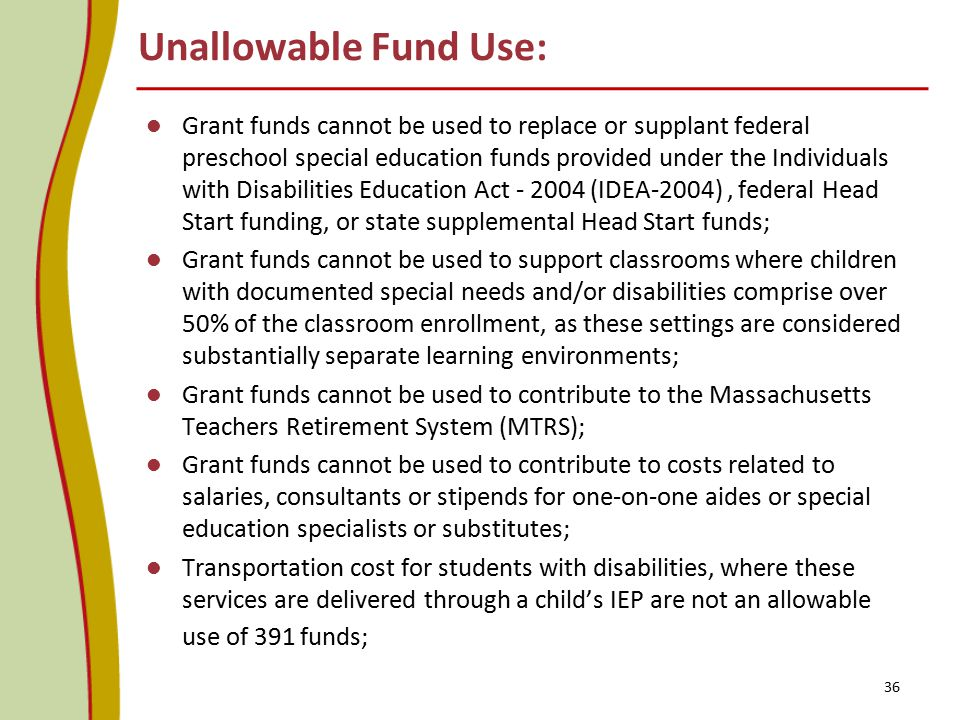 Unallowable Fund Use: Grant funds cannot be used to replace or supplant federal preschool special education funds provided under the Individuals with