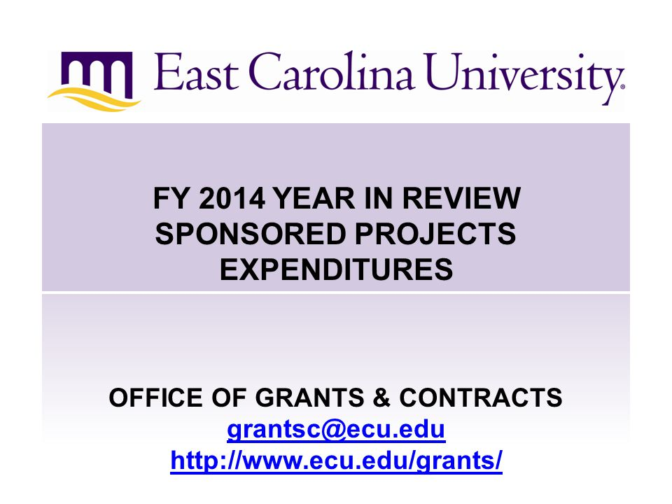 FY 2014 YEAR IN REVIEW SPONSORED PROJECTS EXPENDITURES OFFICE OF GRANTS & CONTRACTS grantsc@ecu.edu http://www.ecu.edu/grants/