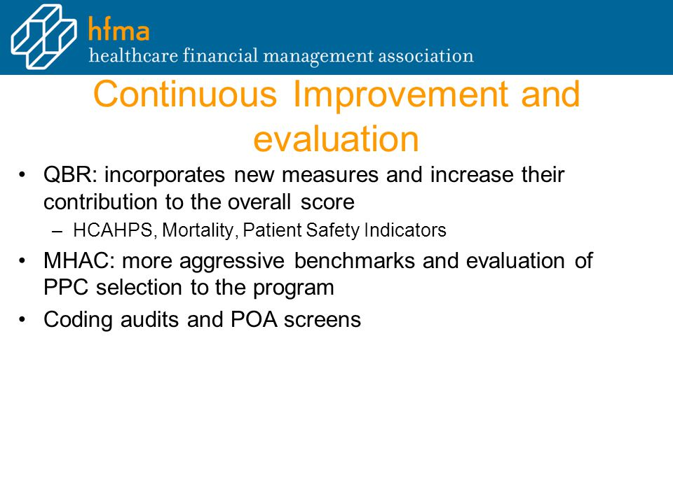 Continuous Improvement and evaluation QBR: incorporates new measures and increase their contribution to the overall score –HCAHPS, Mortality, Patient Safety Indicators MHAC: more aggressive benchmarks and evaluation of PPC selection to the program Coding audits and POA screens