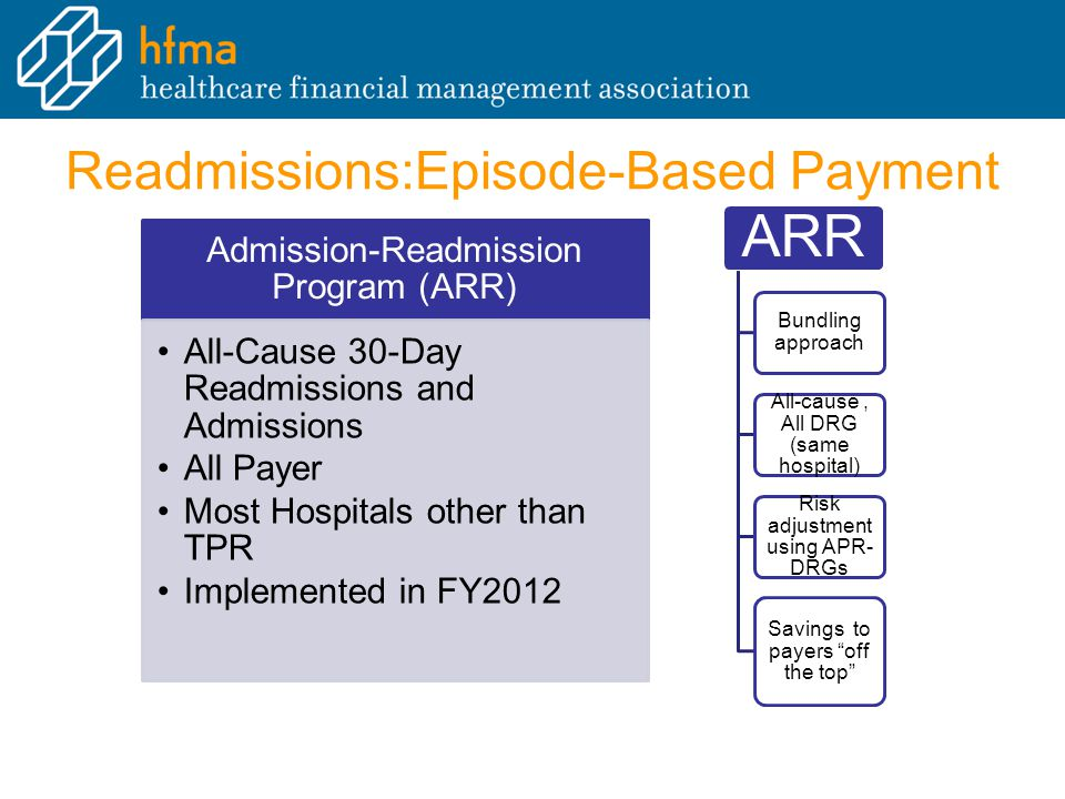 Readmissions:Episode-Based Payment Admission-Readmission Program (ARR) All-Cause 30-Day Readmissions and AdmissionsAll-Cause 30-Day Readmissions and Admissions All PayerAll Payer Most Hospitals other than TPRMost Hospitals other than TPR Implemented in FY2012Implemented in FY2012 ARR Bundling approach All-cause, All DRG (same hospital) Risk adjustment using APR- DRGs Savings to payers off the top