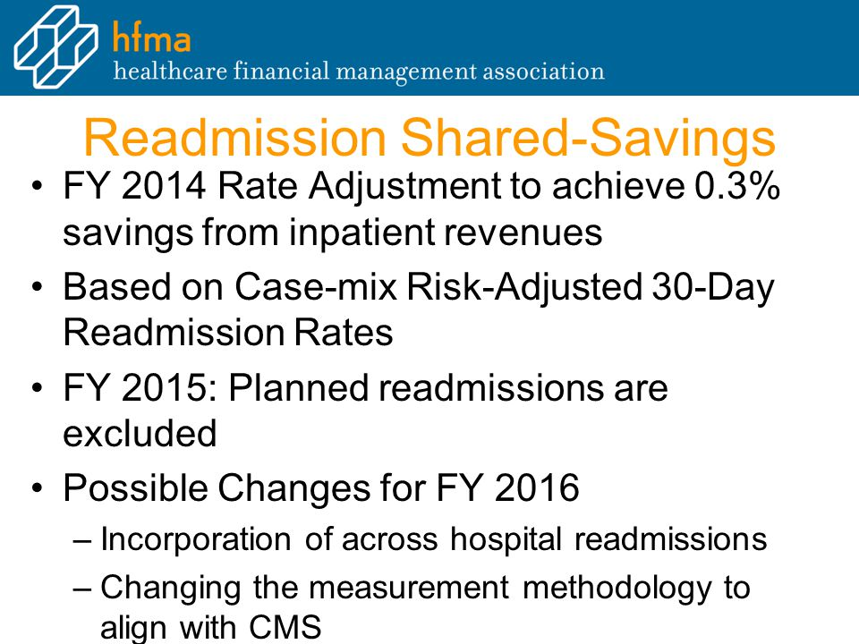 Readmission Shared-Savings FY 2014 Rate Adjustment to achieve 0.3% savings from inpatient revenues Based on Case-mix Risk-Adjusted 30-Day Readmission Rates FY 2015: Planned readmissions are excluded Possible Changes for FY 2016 –Incorporation of across hospital readmissions –Changing the measurement methodology to align with CMS