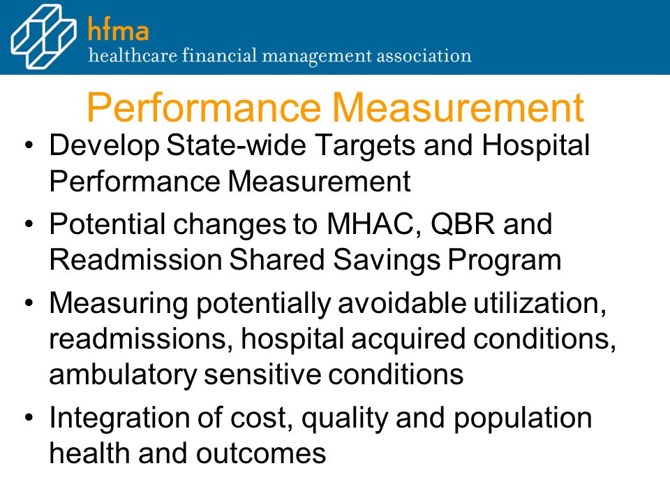 Performance Measurement Develop State-wide Targets and Hospital Performance Measurement Potential changes to MHAC, QBR and Readmission Shared Savings Program Measuring potentially avoidable utilization, readmissions, hospital acquired conditions, ambulatory sensitive conditions Integration of cost, quality and population health and outcomes