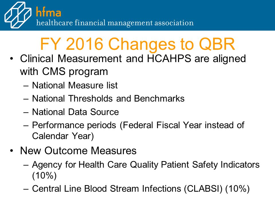 FY 2016 Changes to QBR Clinical Measurement and HCAHPS are aligned with CMS program –National Measure list –National Thresholds and Benchmarks –National Data Source –Performance periods (Federal Fiscal Year instead of Calendar Year) New Outcome Measures –Agency for Health Care Quality Patient Safety Indicators (10%) –Central Line Blood Stream Infections (CLABSI) (10%)