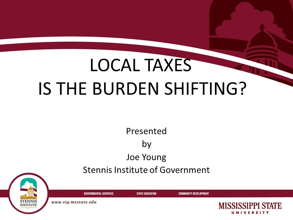 LOCAL TAXES IS THE BURDEN SHIFTING Presented by Joe Young Stennis Institute of Government