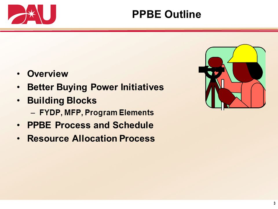 PPBE Outline Overview Better Buying Power Initiatives Building Blocks –FYDP, MFP, Program Elements PPBE Process and Schedule Resource Allocation Proce