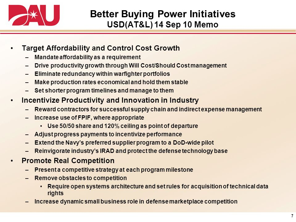 Better Buying Power Initiatives USD(AT&L) 14 Sep 10 Memo Target Affordability and Control Cost Growth –Mandate affordability as a requirement –Drive p