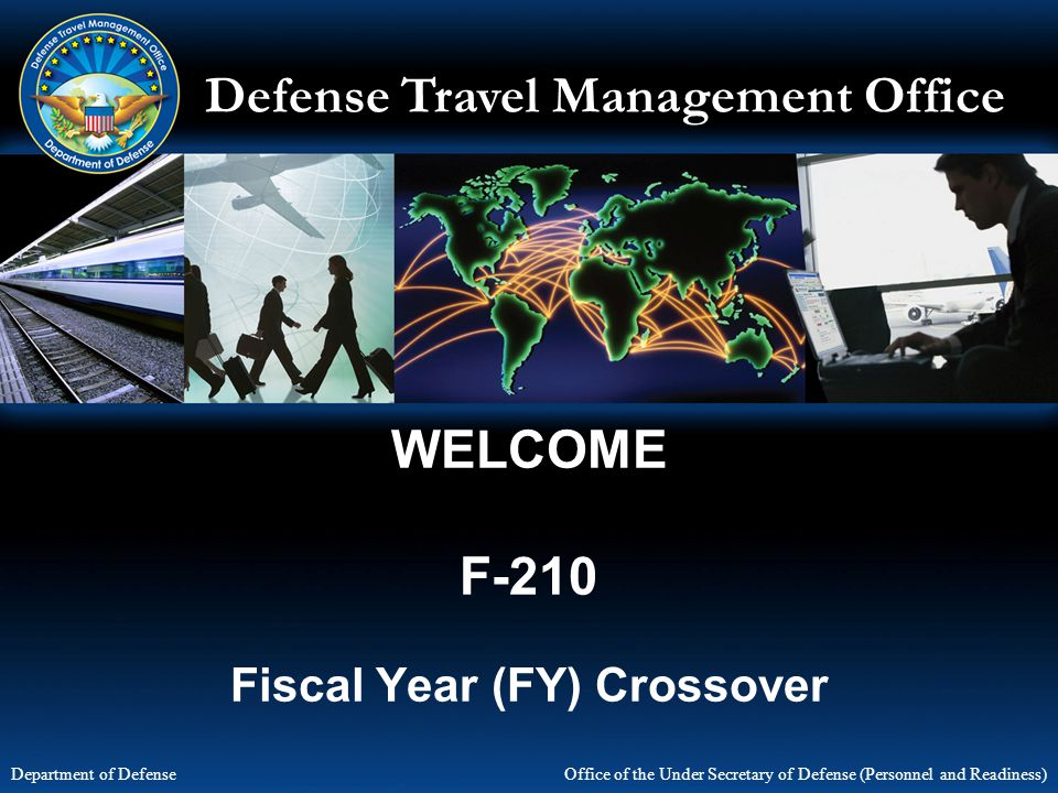 Defense Travel Management Office Office of the Under Secretary of Defense (Personnel and Readiness) F-210 CLASS OVERVIEW Topic: Fiscal Year (FY) Crossover process as it applies to the Defense Travel System Time: Approximately 45 minutes Target Audience: Finance and Budget DTAs Not appropriate for travelers Pre-Requisites: None required; DTS experience or knowledge suggested 2
