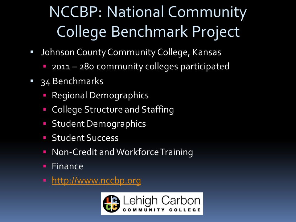 NCCBP: National Community College Benchmark Project  Johnson County Community College, Kansas  2011 – 280 community colleges participated  34 Benchmarks  Regional Demographics  College Structure and Staffing  Student Demographics  Student Success  Non-Credit and Workforce Training  Finance  http://www.nccbp.org http://www.nccbp.org