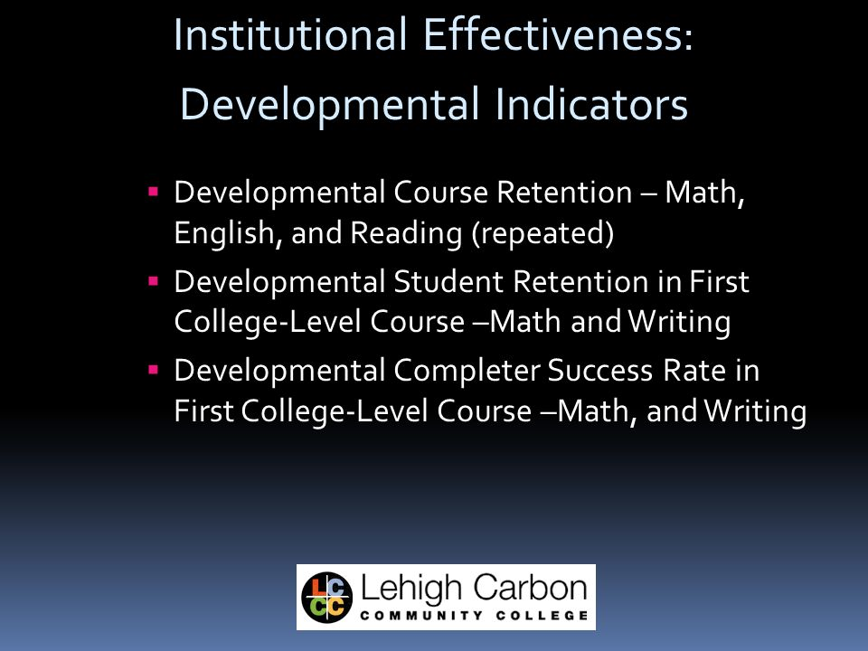 Institutional Effectiveness: Developmental Indicators  Developmental Course Retention – Math, English, and Reading (repeated)  Developmental Student Retention in First College-Level Course –Math and Writing  Developmental Completer Success Rate in First College-Level Course –Math, and Writing