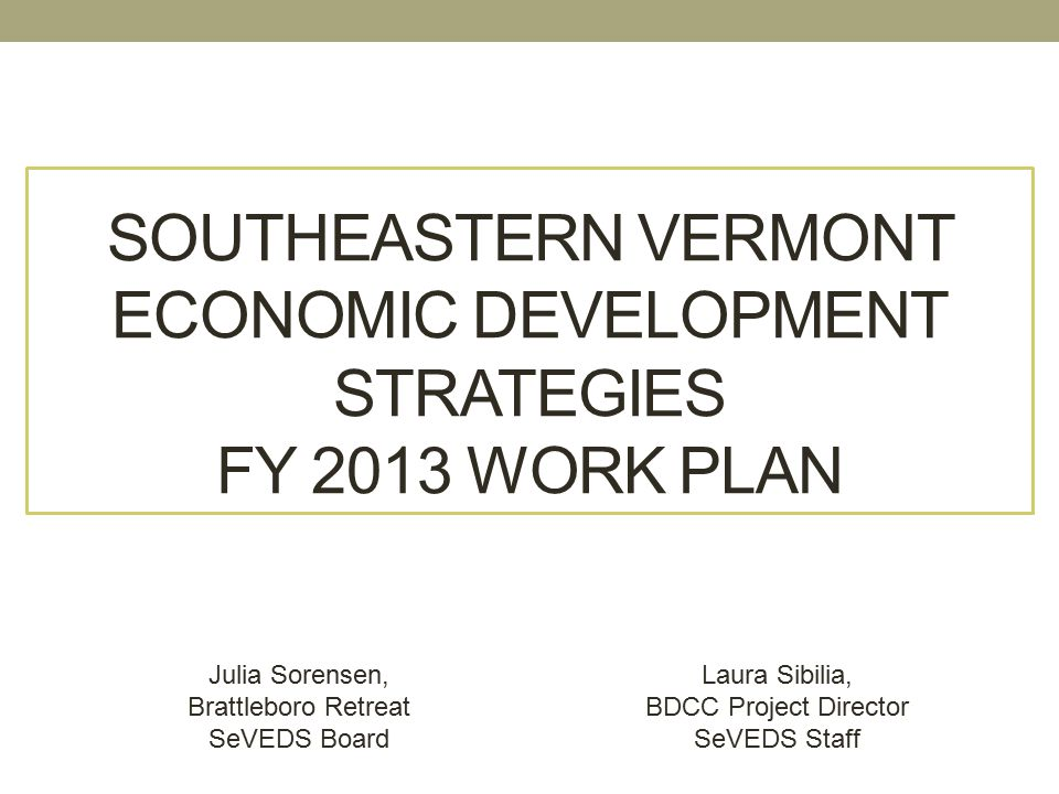 SOUTHEASTERN VERMONT ECONOMIC DEVELOPMENT STRATEGIES FY 2013 WORK PLAN Julia Sorensen, Brattleboro Retreat SeVEDS Board Laura Sibilia, BDCC Project Director SeVEDS Staff