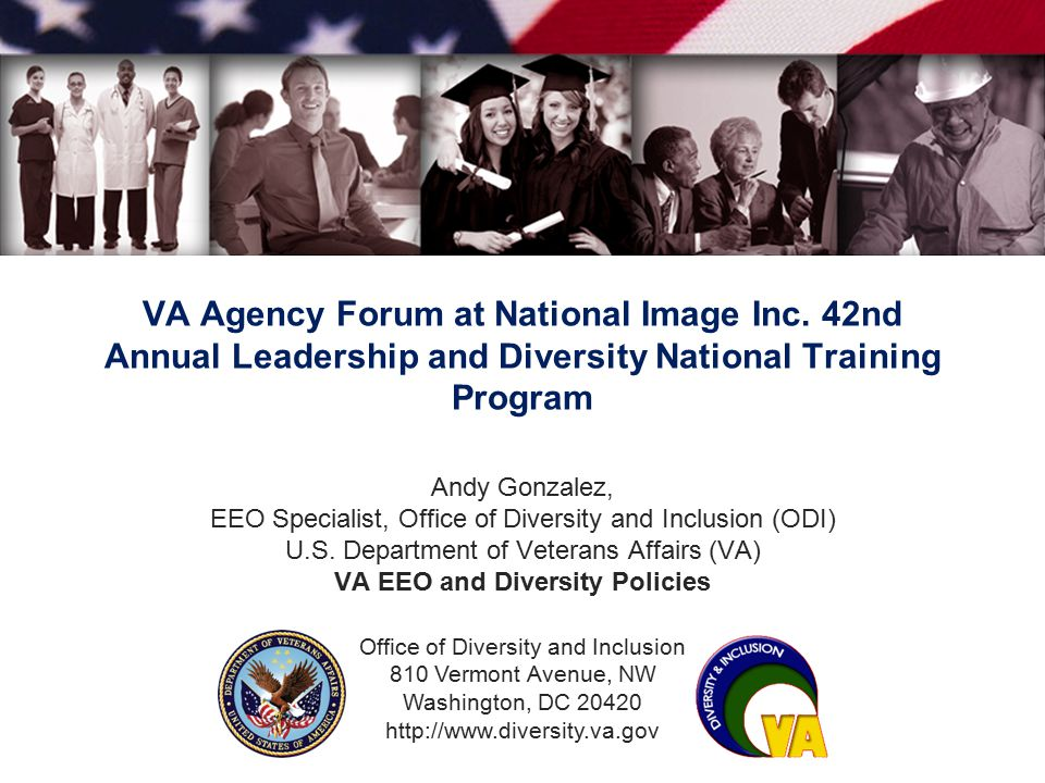 Office of Diversity and Inclusion 810 Vermont Avenue, NW Washington, DC 20420 http://www.diversity.va.gov VA Agency Forum at National Image Inc. 42nd